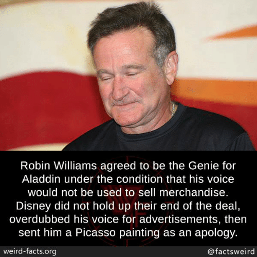 Robin Williams: Robin Williams agreed to be the Genie for  Aladdin under the condition that his voice  would not be used to sell merchandise.  Disney did not hold up their end of the deal  overdubbed his voice for advertisements, then  sent him a Picasso painting as an apology.  weird-facts.org  @factsweird