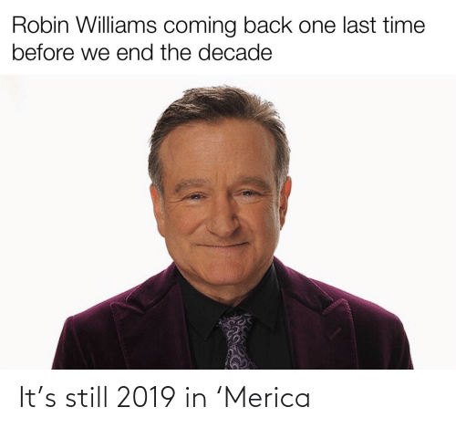robin: Robin Williams coming back one last time  before we end the decade It's still 2019 in 'Merica