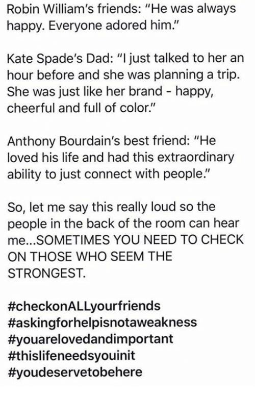 """Best Friend, Dad, and Friends: Robin William's friends: """"He was always  happy. Everyone adored him.""""  Kate Spade's Dad: """"I just talked to her an  hour before and she was planning a trip.  She was just like her brand - happy,  cheerful and full of color""""  Anthony Bourdain's best friend: """"He  loved his life and had this extraordinary  ability to just connect with people.""""  So, let me say this really loud so the  people in the back of the room can hear  me...SOMETIMES YOU NEED TO CHECK  ON THOSE WHO SEEM THE  STRONGEST.  #checkonALLyourfriends  #askingforhelpisnotaweakness  #youarelovedandim portant  批hislifeneedsyouinit"""