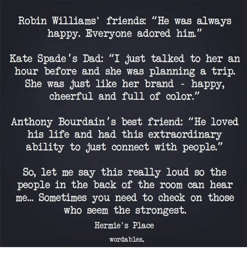 """Best Friend, Dad, and Friends: Robin Williams' friends: """"He was always  happy. Everyone adored him.""""  Kate Spade's Dad: """"I just talked to her an  hour before and she was planning a trip.  She was just like her brand - happy,  cheerful and full of color.""""  Anthony Bourdain's best friend: """"He loved.  his life and had this extraordinary  ability to just connect with people.""""  So, let me say this really loud so the  people in the back of the room can heair  me... Sometimes you need to check on those  who seem the strongest.  Hermie's Place  wordables."""