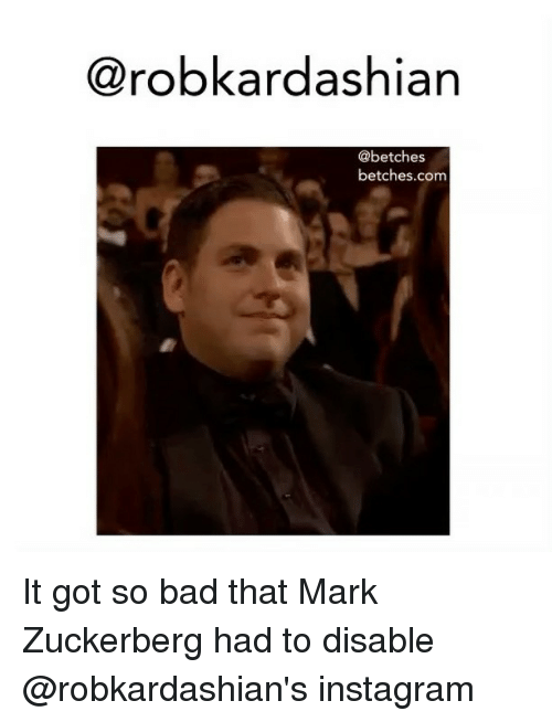 Bad, Instagram, and Mark Zuckerberg: @robkardashiarn  @betches  betches.com It got so bad that Mark Zuckerberg had to disable @robkardashian's instagram