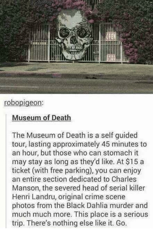 henri: robo  Museum of Death  The Museum of Death is a self guided  tour, lasting approximately 45 minutes to  an hour, but those who can stomach it  may stay as long as they'd like. At $15 a  ticket (with free parking), you can enjoy  an entire section dedicated to Charles  Manson, the severed head of serial killer  Henri Landru, original crime scene  photos from the Black Dahlia murder and  much much more. This place is a serious  trip. There's nothing else like it. Go.