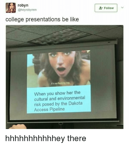 Be Like, College, and Memes: robyn  @heyrobynnn  2 Follow  college presentations be like  When you show her the  cultural and environmental  risk posed by the Dakota  Access Pipeline hhhhhhhhhhhey there