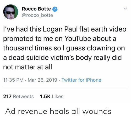 Flat Earth: Rocco Botte  @rocco_botte  I've had this Logan Paul flat earth video  promoted to me on YouTube about a  thousand times so l guess clowning on  a dead suicide victim's body really did  not matter at all  11:35 PM Mar 25, 2019 Twitter for iPhone  217 Retweets  1.5K Likes Ad revenue heals all wounds