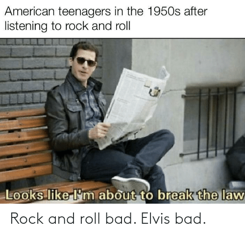 rock: Rock and roll bad. Elvis bad.