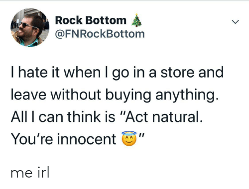 "Go In: Rock Bottom  @FNRockBottom  I hate it when I go in a store and  leave without buying anything.  All I can think is ""Act natural.  You're innocent me irl"