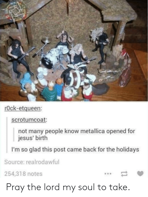 Jesus, Metallica, and Back: rOck-etqueen:  scrotumcoat  not many people know metallica opened for  jesus' birth  I'm so glad this post came back for the holidays  Source: realrodawful  254,318 notes Pray the lord my soul to take.