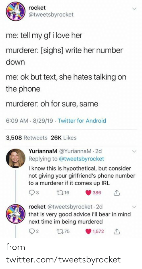 Murderer: rocket  @tweetsbyrocket  me: tell my gf i love her  murderer: [sighs] write her number  down  me: ok but text, she hates talking on  the phone  murderer: oh for sure, same  6:09 AM 8/29/19 Twitter for Android  3,508 Retweets 26K Likes  YuriannaM @YuriannaM 2d  Replying to @tweetsbyrocket  I know this is hypothetical, but consider  not giving your girlfriend's phone number  to a murderer if it comes up IRL  t16  386  rocket @tweetsbyrocket 2d  that is very good advice i'll bear in mind  next time im being murdered  t75  1,572 from twitter.com/tweetsbyrocket