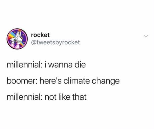Change, Climate Change, and Boomer: rocket  @tweetsbyrocket  millennial: i wanna die  boomer: here's climate change  millennial: not like that