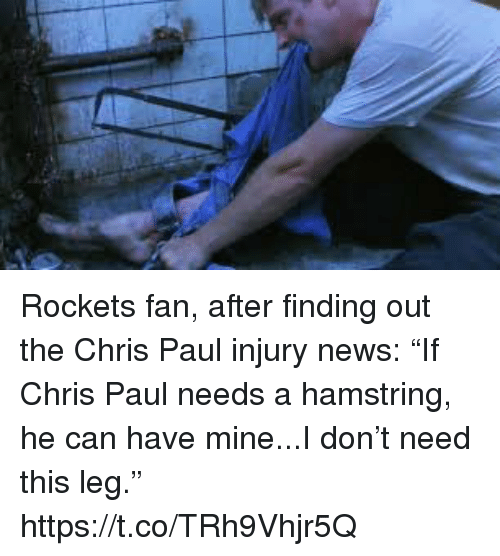 """Chris Paul, News, and Sports: Rockets fan, after finding out the Chris Paul injury news: """"If Chris Paul needs a hamstring, he can have mine...I don't need this leg."""" https://t.co/TRh9Vhjr5Q"""