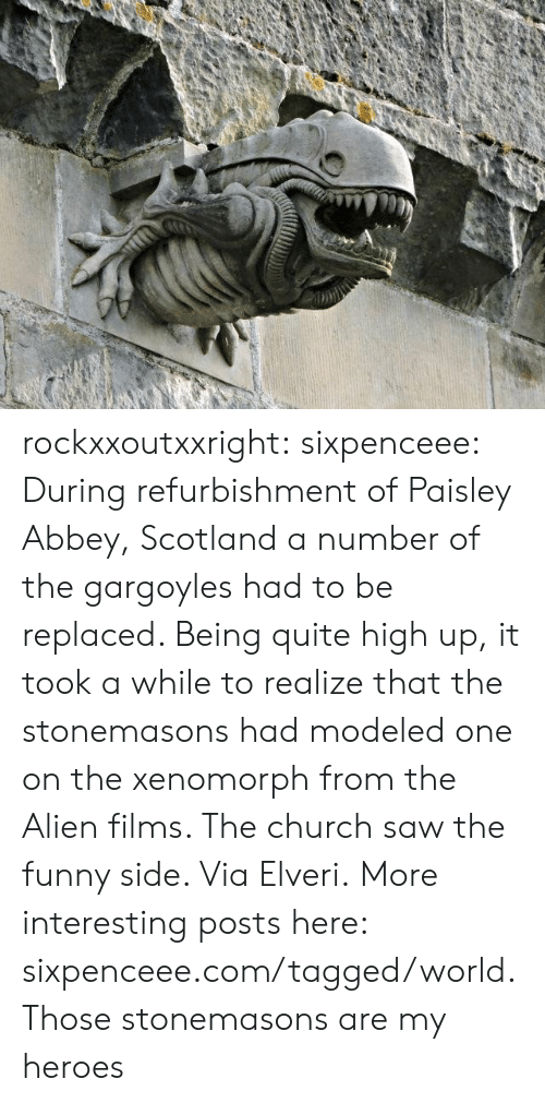 A Number Of: rockxxoutxxright:  sixpenceee:  During refurbishment of Paisley Abbey, Scotland a number of the gargoyles had to be replaced. Being quite high up, it took a while to realize that the stonemasons had modeled one on the xenomorph from the Alien films. The church saw the funny side. ViaElveri.More interesting posts here: sixpenceee.com/tagged/world.  Those stonemasons are my heroes
