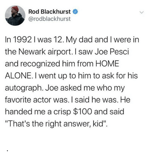 "actor: Rod Blackhurst  @rodblackhurst  In 1992 I was 12. My dad and I were in  the Newark airport. I saw Joe Pesci  and recognized him from HOME  ALONE. I went up to him to ask for his  autograph. Joe asked me who my  favorite actor was. I said he was. He  handed me a crisp $100 and said  ""That's the right answer, kid"". ."