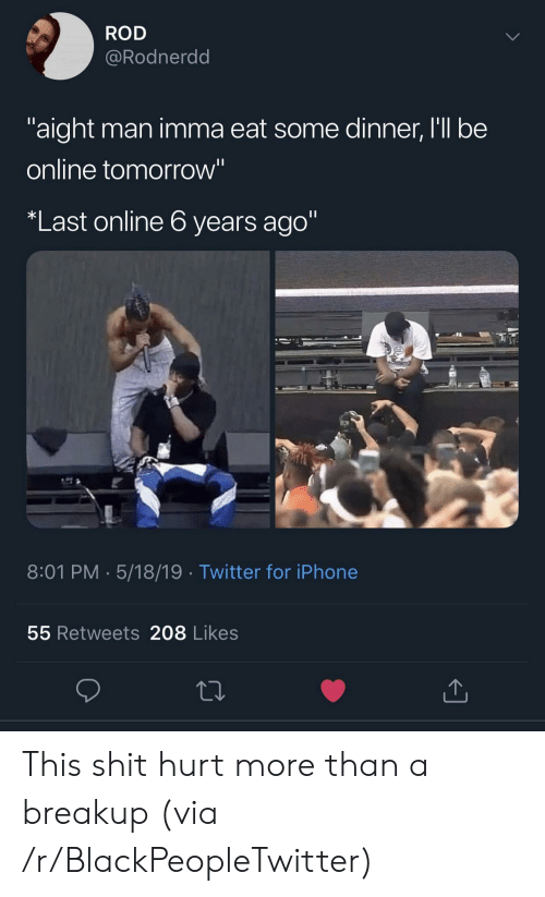 "Blackpeopletwitter, Iphone, and Shit: ROD  @Rodnerdd  aight man imma eat some dinner, I'll be  online tomorrow""  Last online 6 years ago""  8:01 PM. 5/18/19 Twitter for iPhone  55 Retweets 208 Likes This shit hurt more than a breakup (via /r/BlackPeopleTwitter)"