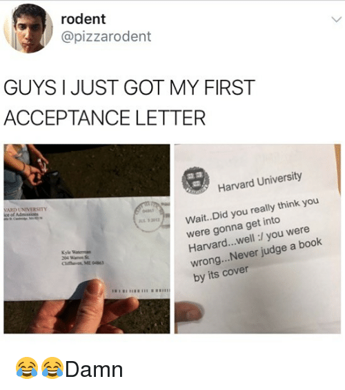 Kylee: rodent  @pizzarodent  GUYS I JUST GOT MY FIRST  ACCEPTANCE LETTER  Harvard University  ARD UNIVERSITY  Wait.. Did you really think you  were gonna get into  Harvard...well:/ you were  wrong...Never judge a book  by its cover  0461  32012  Kyle  Clifthaven, ME 04863 😂😂Damn