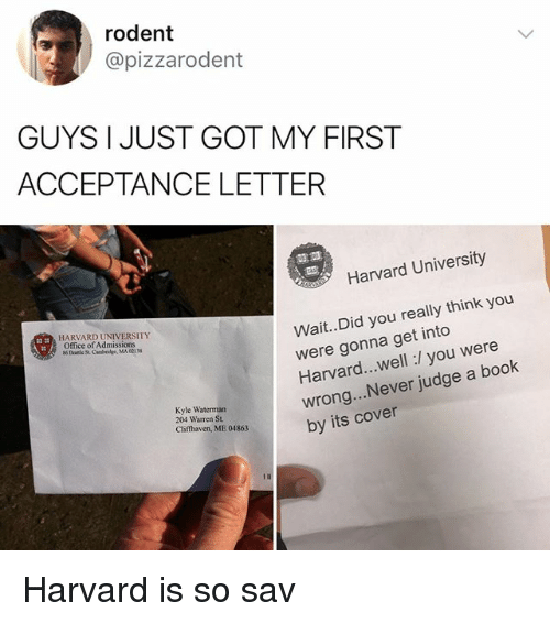 Kylee: rodent  @pizzarodent  GUYS I JUST GOT MY FIRST  ACCEPTANCE LETTER  霊霊  Harvard University  Wait..Did you really think you  were gonna get into  Harvard...well:/ you were  wrong... Never judge a book  by its cover  HARVARD UNIVERSITY  Office of Admissions  Kyle Waterman  204 Warren St.  Clifthaven, ME 04863 Harvard is so sav