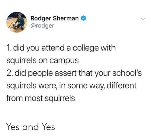 Schools: Rodger Sherman  @rodger  1. did you attend a college with  squirrels on campus  2. did people assert that your school's  squirrels were, in some way, different  from most squirrels Yes and Yes