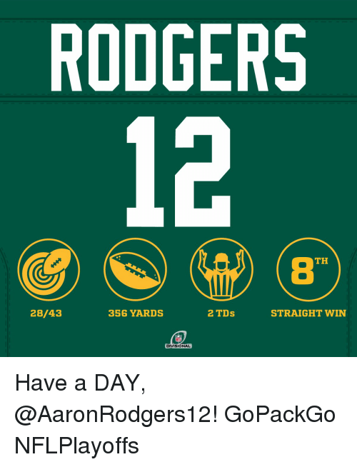 Rodgering: RODGERS  TH  28/43  2 TDs  356 YARDS  STRAIGHT WIN  NFL  DIVISIONAL Have a DAY, @AaronRodgers12! GoPackGo NFLPlayoffs