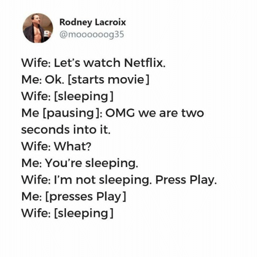 Netflix, Omg, and Relationships: Rodney Lacroix  @moooooog35  Wife: Let's watch Netflix.  Me: Ok. [starts movie]  Wife: [sleeping]  Me [pausing]: OMG we are two  seconds into it.  Wife: What?  Me: You're sleeping.  Wife: I'm not sleeping. Press Play.  Me: [presses Play]  Wife: [sleeping]