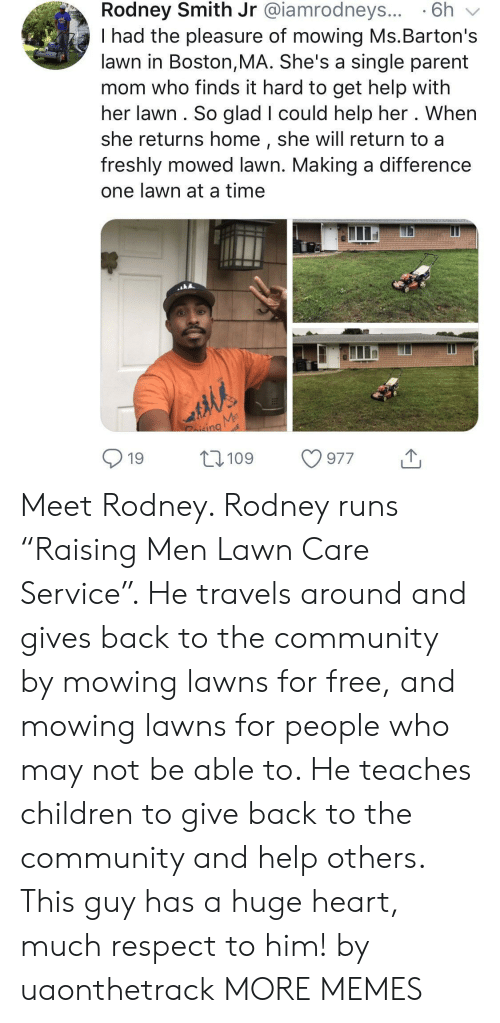 "Mowing: Rodney Smith Jr @iamrodneys... 6h v  I had the pleasure of mowing Ms.Barton's  lawn in Boston,MA. She's a single parent  mom who finds it hard to get help with  her lawn. So glad I could help her . When  she returns home, she will return to a  freshly mowed lawn. Making a difference  one lawn at a time  nd  19 109 977 Meet Rodney. Rodney runs ""Raising Men Lawn Care Service"". He travels around and gives back to the community by mowing lawns for free, and mowing lawns for people who may not be able to. He teaches children to give back to the community and help others. This guy has a huge heart, much respect to him! by uaonthetrack MORE MEMES"
