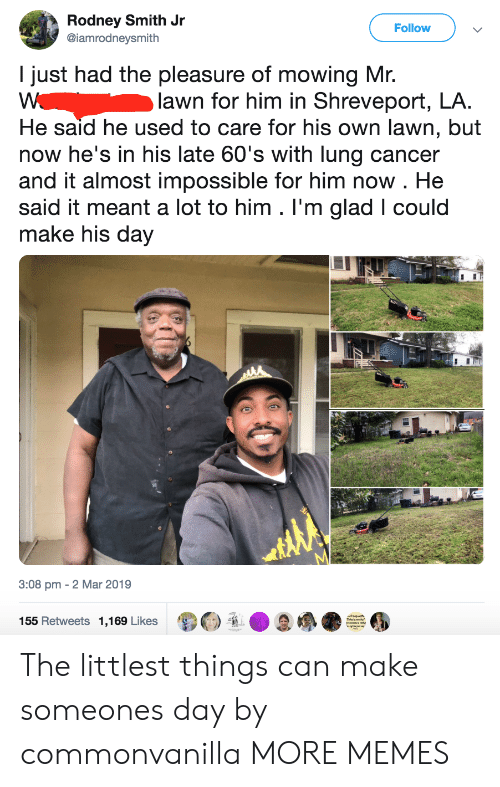 Mowing: Rodney Smith Jr  @iamrodneysmith  Follow  I just had the pleasure of mowing Mr.  lawn for him in Shreveport, LA.  He said he used to care for his own lawn, but  now he's in his late 60's with lung cancer  and it almost impossible for him now . He  said it meant a lot to him . I'm glad I could  make his day  3:08 pm - 2 Mar 2019  155 Retweets 1,169 Likes  诿Θ  D  / ●  ● The littlest things can make someones day by commonvanilla MORE MEMES