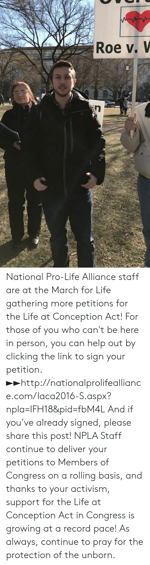 Npla: Roe v, V National Pro-Life Alliance staff are at the March for Life gathering more petitions for the Life at Conception Act!  For those of you who can't be here in person, you can help out by clicking the link to sign your petition. ►►http://nationalprolifealliance.com/laca2016-S.aspx?npla=IFH18&pid=fbM4L  And if you've already signed, please share this post!  NPLA Staff continue to deliver your petitions to Members of Congress on a rolling basis, and thanks to your activism, support for the Life at Conception Act in Congress is growing at a record pace!  As always, continue to pray for the protection of the unborn.