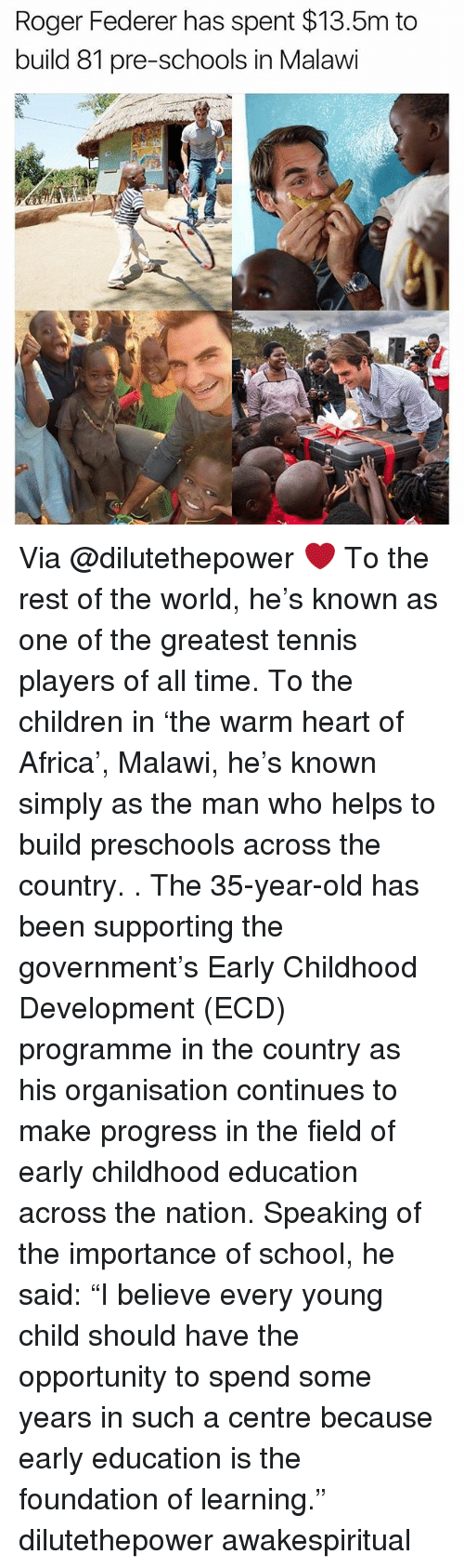 "Africa, Children, and Memes: Roger Federer has spent $13.5m to  build 81 pre-schools in Malawi Via @dilutethepower ❤ To the rest of the world, he's known as one of the greatest tennis players of all time. To the children in 'the warm heart of Africa', Malawi, he's known simply as the man who helps to build preschools across the country. . The 35-year-old has been supporting the government's Early Childhood Development (ECD) programme in the country as his organisation continues to make progress in the field of early childhood education across the nation. Speaking of the importance of school, he said: ""I believe every young child should have the opportunity to spend some years in such a centre because early education is the foundation of learning."" dilutethepower awakespiritual"