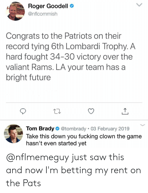 lombardi: Roger Goodell C  @nflcommish  Congrats to the Patriots on their  record tying 6th Lombardi Trophy. A  hard fought 34-30 victory over the  valiant Rams. LA your team has a  bright future  Tom Brady @tombrady 03 February 2019  Take this down you fucking clown the game  hasn't even started yet @nflmemeguy just saw this and now I'm betting my rent on the Pats
