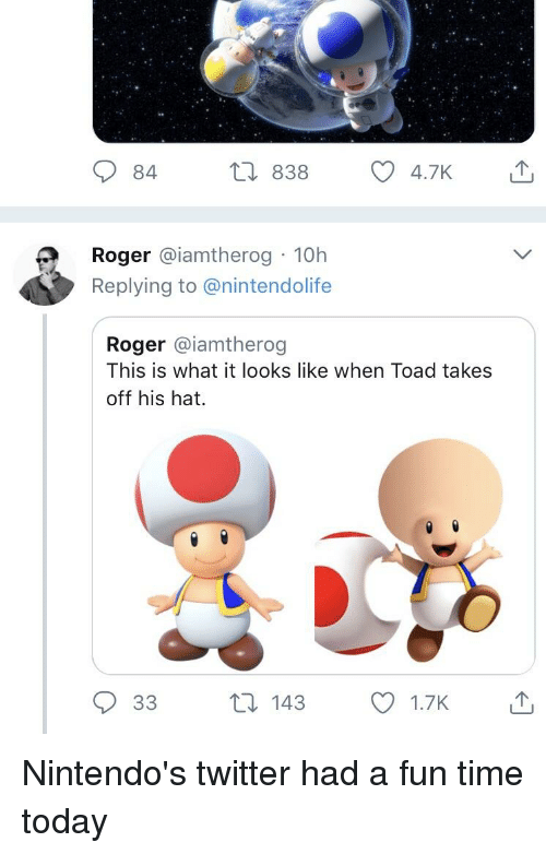 Funny, Roger, and Twitter: Roger @iamtherog 10h  Replying to @nintendolife  Roger @iamtherog  This is what it looks like when Toad takes  off his hat.