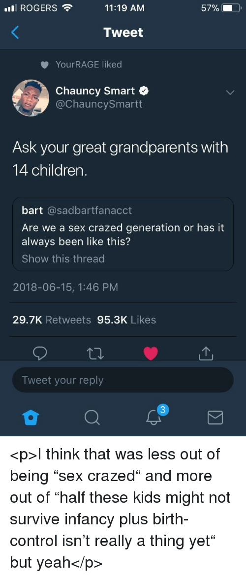"Children, Sex, and Yeah: ROGERS  11:19 AM  57%.  Tweet  YourRAGE liked  Chauncy Smart  @ChauncySmartt  Ask your great grandparents with  14 children.  bart @sadbartfanacct  Are we a sex crazed generation or has it  always been like this?  Show this thread  2018-06-15, 1:46 PM  29.7K Retweets 95.3K Likes  Tweet your reply <p>I think that was less out of being ""sex crazed"" and more out of ""half these kids might not survive infancy plus birth-control isn't really a thing yet"" but yeah</p>"