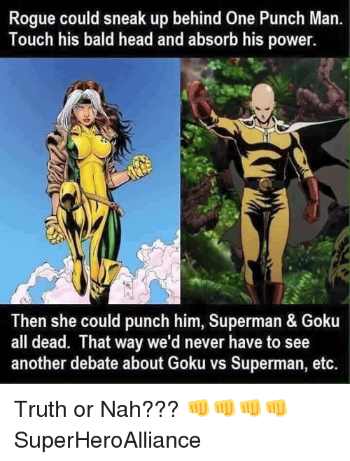 One-Punch Man: Rogue could sneak up behind One Punch Man.  Touch his bald head and absorb his power.  Then she could punch him, Superman & Goku  all dead. That way we'd never have to see  another debate about Goku vs Superman, etc. Truth or Nah??? 👊👊👊👊 SuperHeroAlliance