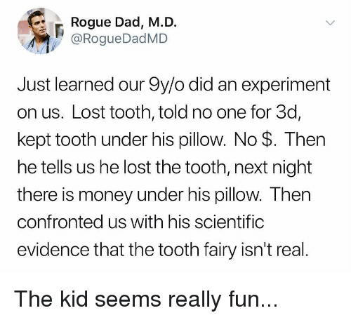 Dad, Funny, and Money: Rogue Dad, M.D.  @RogueDadMD  Just learned our 9y/o did an experiment  on us. Lost tooth, told no one for 3d,  kept tooth under his pillow. No $. Then  he tells us he lost the tooth, next night  there is money under his pillow. Then  confronted us with his scientifig  evidence that the tooth fairy isn't real The kid seems really fun...