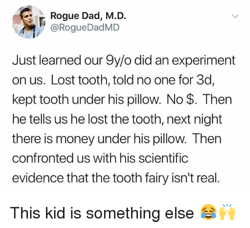 Dad, Money, and Lost: Rogue Dad, M.D.  @RogueDadMD  Just learned our 9y/o did an experiment  on us. Lost tooth, told no one for 3d,  kept tooth under his pillow. No $. Then  he tells us he lost the tooth, next night  there is money under his pillow. Then  confronted us with his scientific  evidence that the tooth fairy isn't real This kid is something else 😂🙌