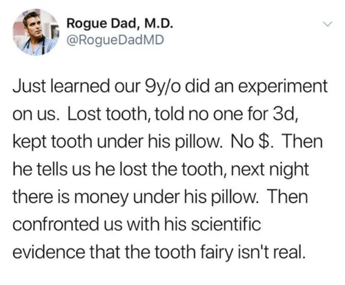 Dad, Dank, and Money: Rogue Dad, M.D  @RogueDadMD  Just learned our 9y/o did an experiment  on us. Lost tooth, told no one for 3d,  kept tooth under his pillow. No $. Then  he tells us he lost the tooth, next night  there is money under his pillow. Then  confronted us with his scientific  evidence that the tooth fairy isn't real.