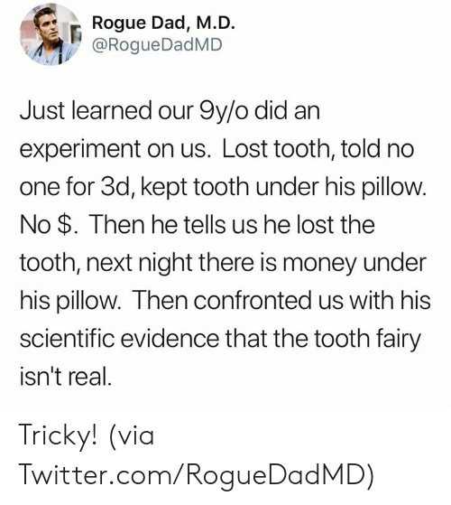 experiment: Rogue Dad, M.D.  @RogueDadMD  Just learned our 9y/o did an  experiment on us. Lost tooth, told no  one for 3d, kept tooth under his pillow.  No $. Then he tells us he lost the  tooth, next night there is money under  his pillow. Then confronted us with his  scientific evidence that the tooth fairy  isn't real. Tricky! (via Twitter.com/RogueDadMD)