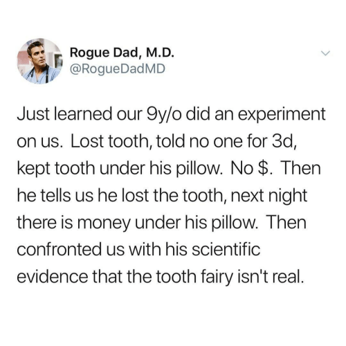 experiment: Rogue Dad, M.D.  @RogueDadMD  Just learned our 9y/o did an experiment  on us. Lost tooth, told no one for 3d,  kept tooth under his pillow. No $. Then  he tells us he lost the tooth, next night  there is money under his pillow. Then  confronted us with his scientific  evidence that the tooth fairy isn't real.