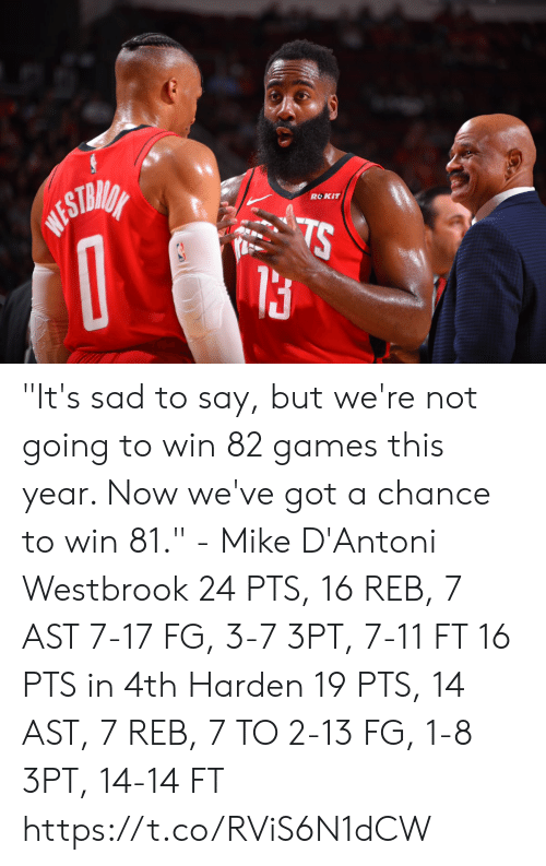 """westbrook: ROKIT  WESTMIA  TS """"It's sad to say, but we're not going to win 82 games this year. Now we've got a chance to win 81."""" - Mike D'Antoni  Westbrook 24 PTS, 16 REB, 7 AST 7-17 FG, 3-7 3PT, 7-11 FT 16 PTS in 4th   Harden 19 PTS, 14 AST, 7 REB, 7 TO 2-13 FG, 1-8 3PT, 14-14 FT  https://t.co/RViS6N1dCW"""