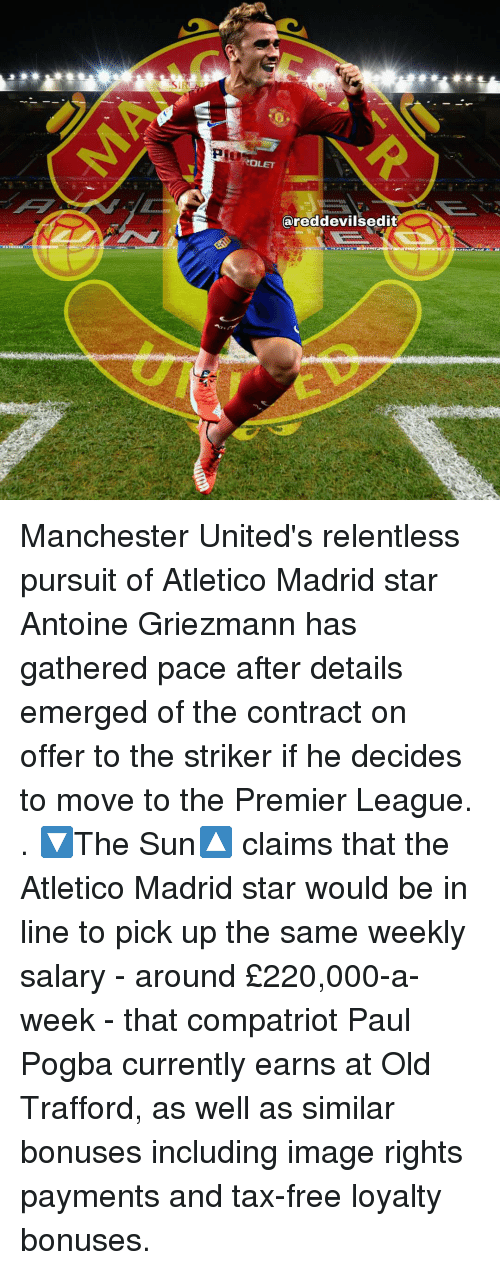 Emergent: ROLET  areddevilsedit Manchester United's relentless pursuit of Atletico Madrid star Antoine Griezmann has gathered pace after details emerged of the contract on offer to the striker if he decides to move to the Premier League. . 🔽The Sun🔼 claims that the Atletico Madrid star would be in line to pick up the same weekly salary - around £220,000-a-week - that compatriot Paul Pogba currently earns at Old Trafford, as well as similar bonuses including image rights payments and tax-free loyalty bonuses.