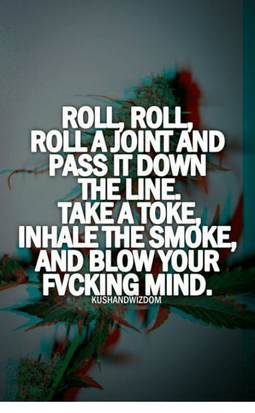 Inhale The: ROLL ROUL  ROLLATOINTAND  PASS DOWN  THE UNE.  TAKEATOKE  INHALE THE SMOKE,  AND BLOW YOUR  FVCKINGMIND.  KUSHANDWIZDOM