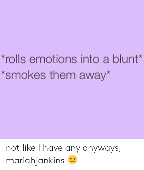 Them, Blunt, and Like: rolls emotions into a blunt  *smokes them away* not like I have any anyways, mariahjankins ☹