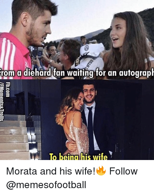 Memes, Wife, and Waiting...: rom a diehard fan waiting for an autograph  B  To being his wife Morata and his wife!🔥 Follow @memesofootball