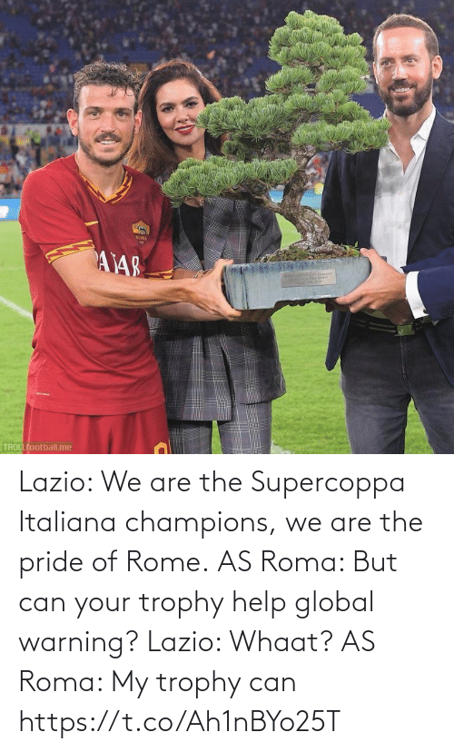 Trollfootball: ROMA  AY48  TROLLfootball.me Lazio: We are the Supercoppa Italiana champions, we are the pride of Rome.  AS Roma: But can your trophy help global warning?  Lazio: Whaat?  AS Roma: My trophy can https://t.co/Ah1nBYo25T
