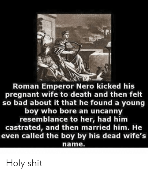 Bad, Pregnant, and Death: Roman Emperor Nero kicked his  pregnant wife to death and then felt  so bad about it that he found a young  boy who bore an uncanny  resemblance to her, had him  castrated, and then married him. He  even called the boy by his dead wife's  name. Holy shit