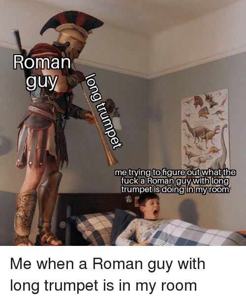 trumpet: Roman  guy  me trving tofigure outwhat  the  fuck a Roman guy with long  trumpet is  doing in myroom Me when a Roman guy with long trumpet is in my room