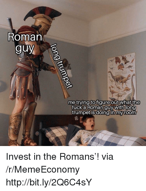 trumpet: Roman  guy  me trying to gure outwhat  the  fuck anooman guy withi long  trumpet isdoingtin mvroom Invest in the Romans'! via /r/MemeEconomy http://bit.ly/2Q6C4sY