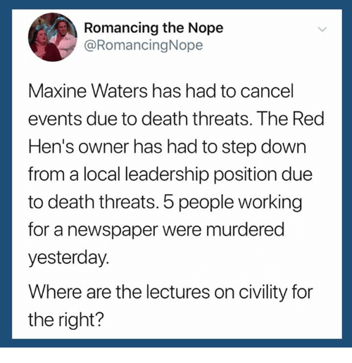 Civility: Romancing the Nope  @RomancingNope  Maxine Waters has had to cancel  events due to death threats. The Red  Hen's owner has had to step down  from a local leadership position due  to death threats. 5 people working  for a newspaper were murderec  yesterday.  Where are the lectures on civility for  the right?