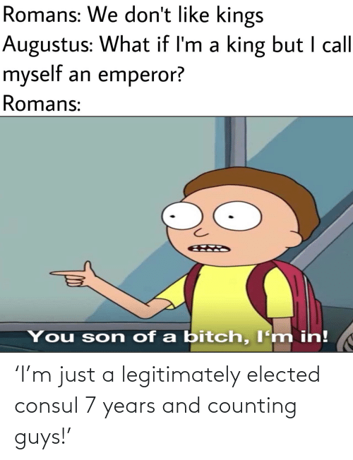 I Call: Romans: We don't like kings  Augustus: What if I'm a king but I call  myself an emperor?  Romans:  You son of a bitch, I'm in! 'I'm just a legitimately elected consul 7 years and counting guys!'
