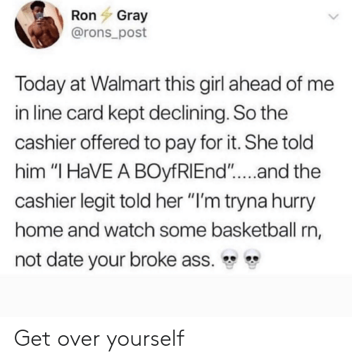 "Ass, Basketball, and Walmart: Ron Gray  @rons_post  Today at Walmart this girl ahead of me  in line card kept declining. So the  cashier offered to pay for it. She told  him ""I HaVE A BOyfRIEnd""....and the  cashier legit told her ""l'm tryna hurry  home and watch some basketball rn,  not date your broke ass. Get over yourself"