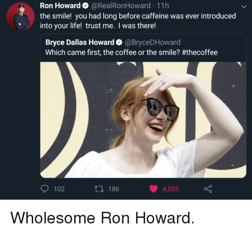 Life, Coffee, and Dallas: Ron Howard@RealRonHoward 11h  the smile! you had long before caffeine was ever introduced  into your life! trust me. I was there!  Bryce Dallas Howard Φ @BryceDHoward  Which came first, the coffee or the smile? #thecoffee  102  th 186  4,555 Wholesome Ron Howard.