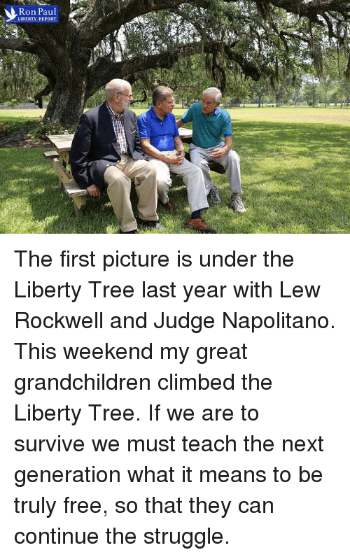 Climbing, Dank, and Struggle: Ron Paul  LIBERTY REPORT The first picture is under the Liberty Tree last year with Lew Rockwell and Judge Napolitano. This weekend my great grandchildren climbed the Liberty Tree. If we are to survive we must teach the next generation what it means to be truly free, so that they can continue the struggle.