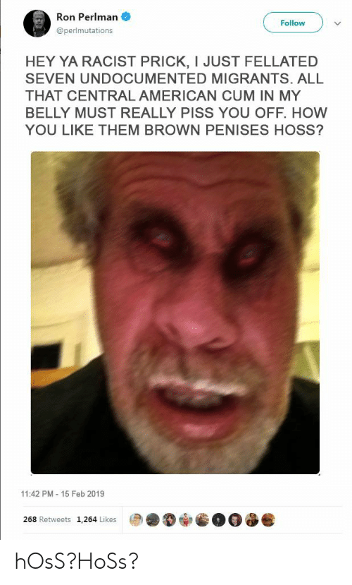 Cum, Hey Ya, and American: Ron Perlman  Follow  @perlmutations  HEY YA RACIST PRICK, I JUST FELLATED  SEVEN UNDOCUMENTED MIGRANTS. ALL  THAT CENTRAL AMERICAN CUM IN MY  BELLY MUST REALLY PISS YOU OFF. HOW  YOU LIKE THEM BROWN PENISES HOSS?  11:42 PM- 15 Feb 2019  268 Retweets 1,264 Likes hOsS?HoSs?